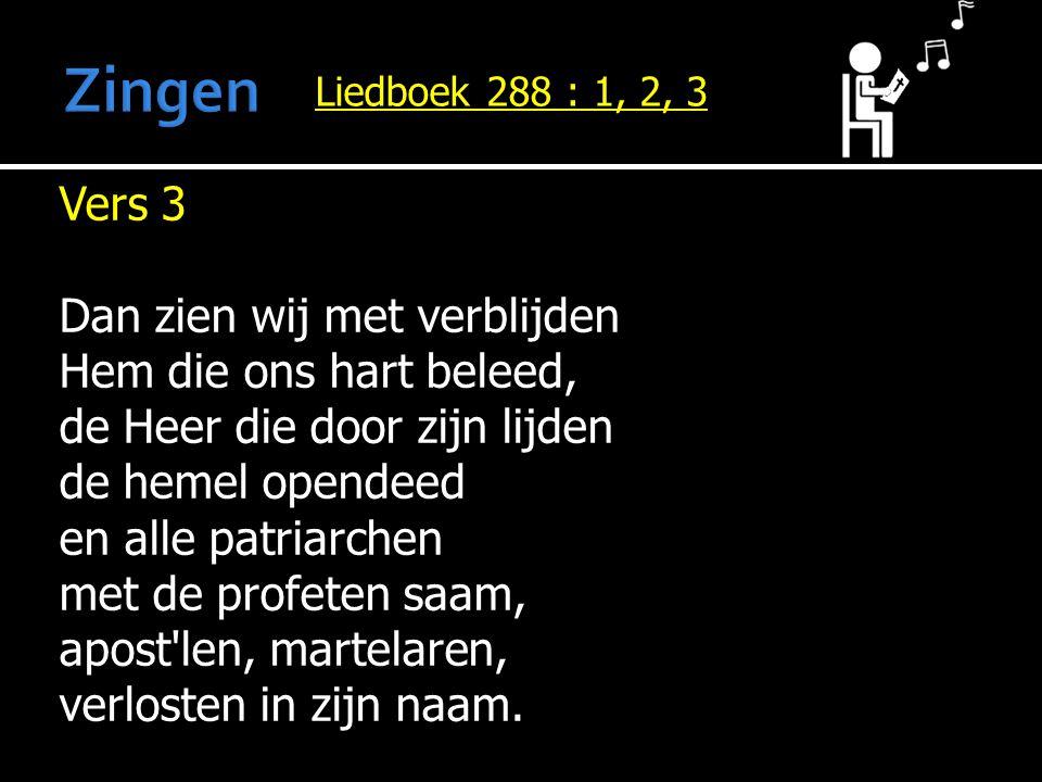 Liedboek 288 : 1, 2, 3 Vers 3 Dan zien wij met verblijden Hem die ons hart beleed, de Heer die door zijn lijden de hemel opendeed en alle patriarchen