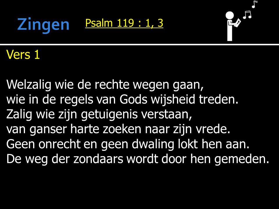 Psalm 119 : 1, 3 Vers 1 Welzalig wie de rechte wegen gaan, wie in de regels van Gods wijsheid treden. Zalig wie zijn getuigenis verstaan, van ganser h