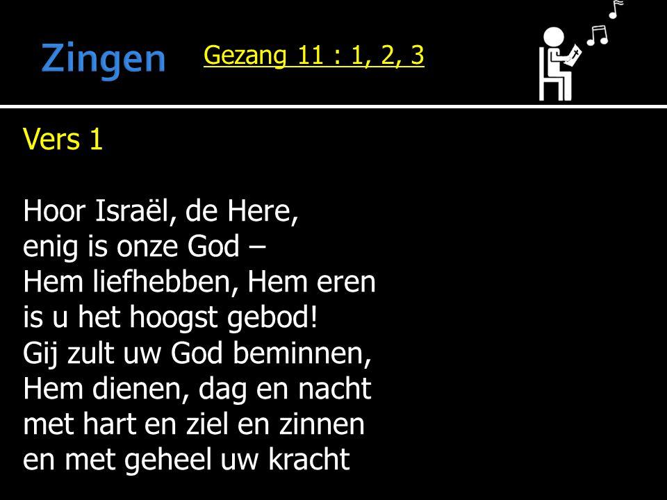 Gezang 11 : 1, 2, 3 Vers 1 Hoor Israël, de Here, enig is onze God – Hem liefhebben, Hem eren is u het hoogst gebod! Gij zult uw God beminnen, Hem dien