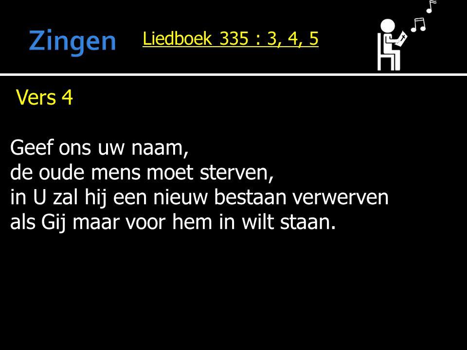 Liedboek 335 : 3, 4, 5 Vers 4 Geef ons uw naam, de oude mens moet sterven, in U zal hij een nieuw bestaan verwerven als Gij maar voor hem in wilt staa