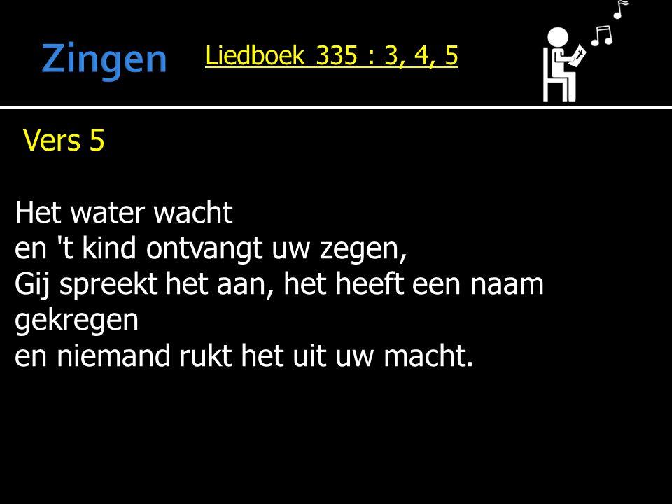 Liedboek 335 : 3, 4, 5 Vers 5 Het water wacht en 't kind ontvangt uw zegen, Gij spreekt het aan, het heeft een naam gekregen en niemand rukt het uit u