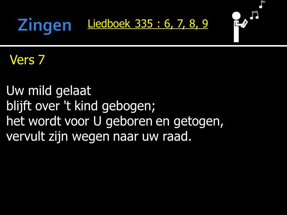 Liedboek 335 : 6, 7, 8, 9 Vers 7 Uw mild gelaat blijft over 't kind gebogen; het wordt voor U geboren en getogen, vervult zijn wegen naar uw raad.