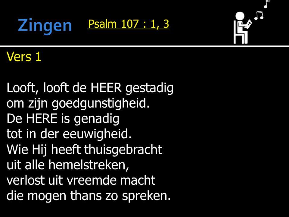 Vers 1 Looft, looft de HEER gestadig om zijn goedgunstigheid. De HERE is genadig tot in der eeuwigheid. Wie Hij heeft thuisgebracht uit alle hemelstre
