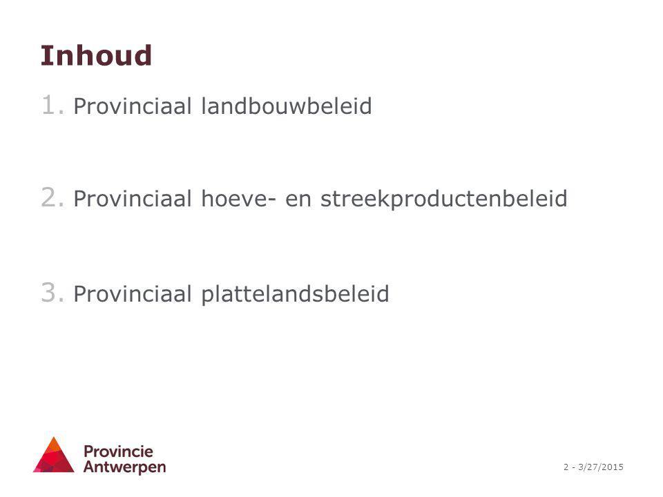 2 - 3/27/2015 Inhoud 1. Provinciaal landbouwbeleid 2. Provinciaal hoeve- en streekproductenbeleid 3. Provinciaal plattelandsbeleid