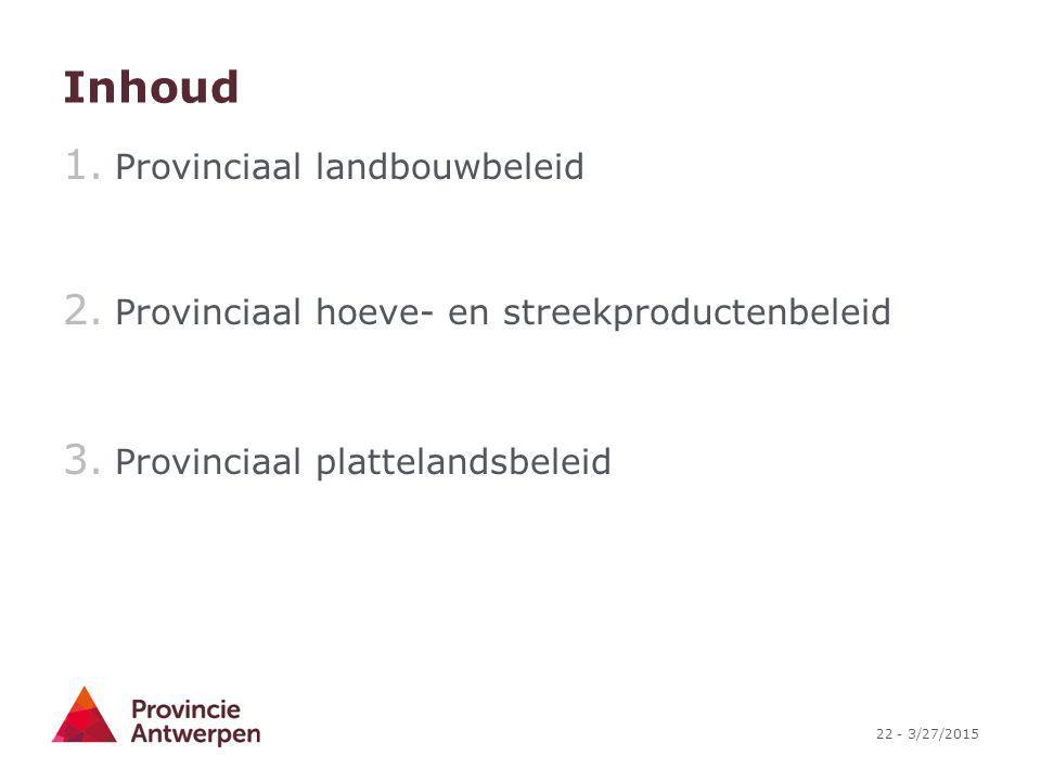 22 - 3/27/2015 Inhoud 1. Provinciaal landbouwbeleid 2. Provinciaal hoeve- en streekproductenbeleid 3. Provinciaal plattelandsbeleid