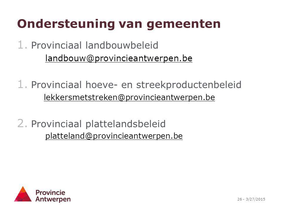 26 - 3/27/2015 Ondersteuning van gemeenten 1. Provinciaal landbouwbeleid landbouw@provincieantwerpen.be 1. Provinciaal hoeve- en streekproductenbeleid