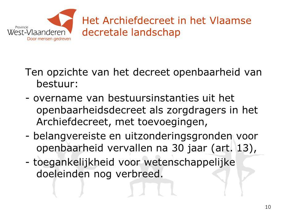 Het Archiefdecreet in het Vlaamse decretale landschap Ten opzichte van het decreet openbaarheid van bestuur: - overname van bestuursinstanties uit het openbaarheidsdecreet als zorgdragers in het Archiefdecreet, met toevoegingen, - belangvereiste en uitzonderingsgronden voor openbaarheid vervallen na 30 jaar (art.