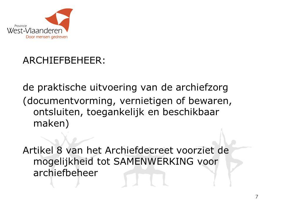 ARCHIEFBEHEER: de praktische uitvoering van de archiefzorg (documentvorming, vernietigen of bewaren, ontsluiten, toegankelijk en beschikbaar maken) Artikel 8 van het Archiefdecreet voorziet de mogelijkheid tot SAMENWERKING voor archiefbeheer 7