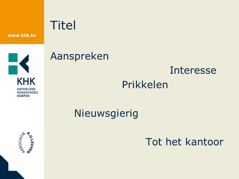www.khk.be Titel Aanspreken Interesse Prikkelen Nieuwsgierig Tot het kantoor