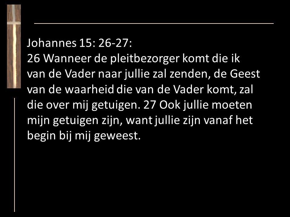 Johannes 15: 26-27: 26 Wanneer de pleitbezorger komt die ik van de Vader naar jullie zal zenden, de Geest van de waarheid die van de Vader komt, zal die over mij getuigen.