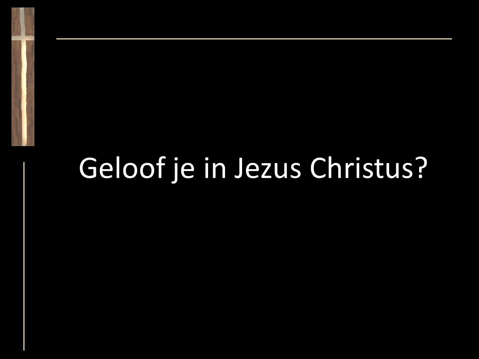 Geloof je in Jezus Christus?
