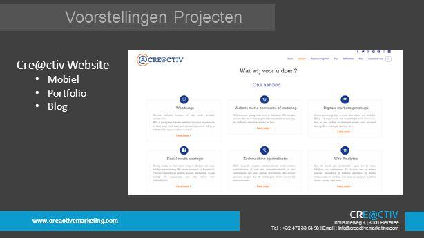 Voorstellingen Projecten www.creactivemarketing.com CRE@CTIV Industrieweg 3 | 3000 Heverlee Tel : +32 472 33 64 98 | Email : info@creactivemarketing.com Cre@ctiv Website Mobiel Portfolio Blog