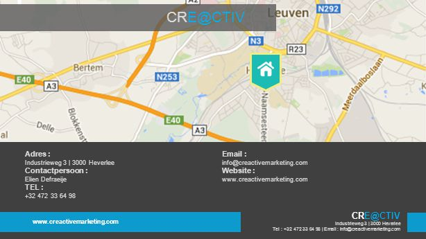 Adres : Industrieweg 3 | 3000 Heverlee Contactpersoon : Elien Defraeije TEL : +32 472 33 64 98 Email : info@creactivemarketing.com Website : www.creactivemarketing.com CRE@CTIV www.creactivemarketing.com Industrieweg 3 | 3000 Heverlee Tel : +32 472 33 64 98 | Email : info@creactivemarketing.com CRE@CTIV