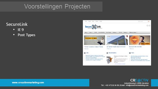Voorstellingen Projecten www.creactivemarketing.com CRE@CTIV Industrieweg 3 | 3000 Heverlee Tel : +32 472 33 64 98 | Email : info@creactivemarketing.com SecureLink IE 9 Post Types