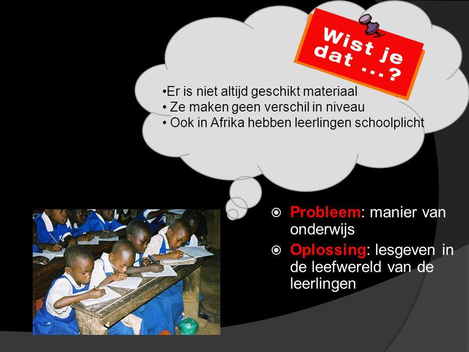  Probleem: manier van onderwijs  Oplossing: lesgeven in de leefwereld van de leerlingen Er is niet altijd geschikt materiaal Ze maken geen verschil in niveau Ook in Afrika hebben leerlingen schoolplicht