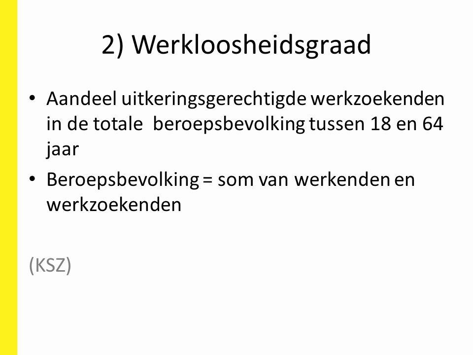 2) Werkloosheidsgraad Aandeel uitkeringsgerechtigde werkzoekenden in de totale beroepsbevolking tussen 18 en 64 jaar Beroepsbevolking = som van werken