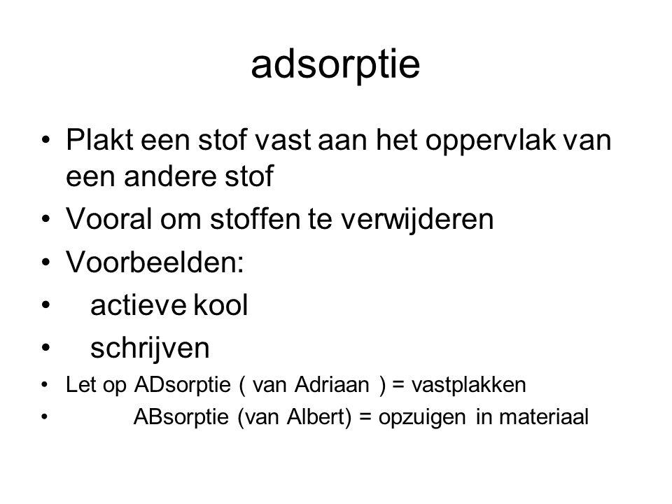 adsorptie Plakt een stof vast aan het oppervlak van een andere stof Vooral om stoffen te verwijderen Voorbeelden: actieve kool schrijven Let op ADsorptie ( van Adriaan ) = vastplakken ABsorptie (van Albert) = opzuigen in materiaal