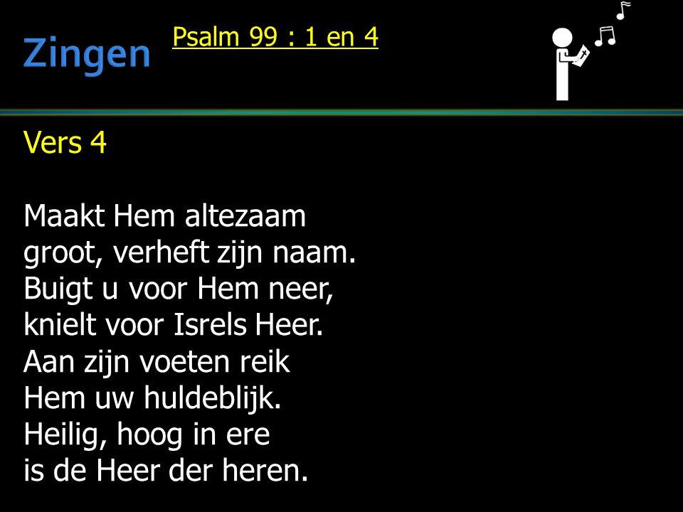 Vers 4 Maakt Hem altezaam groot, verheft zijn naam. Buigt u voor Hem neer, knielt voor Isrels Heer. Aan zijn voeten reik Hem uw huldeblijk. Heilig, ho