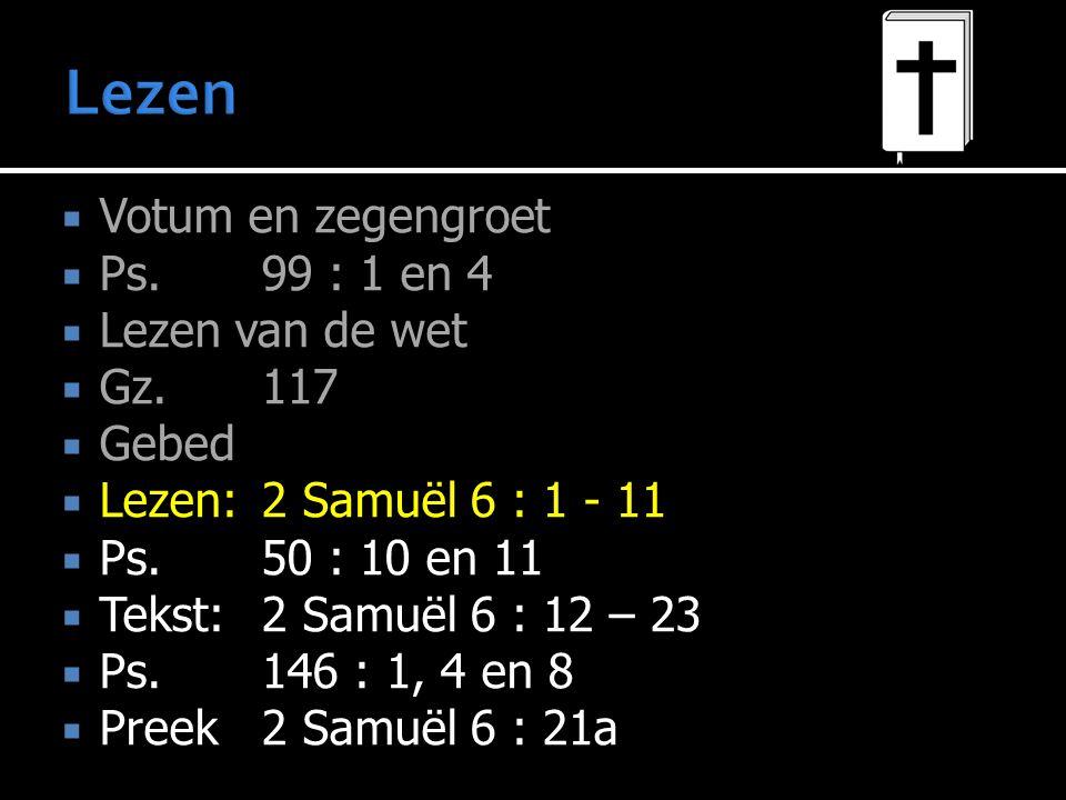  Votum en zegengroet  Ps.99 : 1 en 4  Lezen van de wet  Gz.117  Gebed  Lezen:2 Samuël 6 : 1 - 11  Ps.50 : 10 en 11  Tekst:2 Samuël 6 : 12 – 23