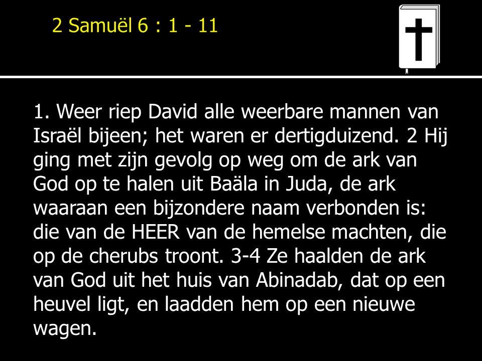 1. Weer riep David alle weerbare mannen van Israël bijeen; het waren er dertigduizend. 2 Hij ging met zijn gevolg op weg om de ark van God op te halen