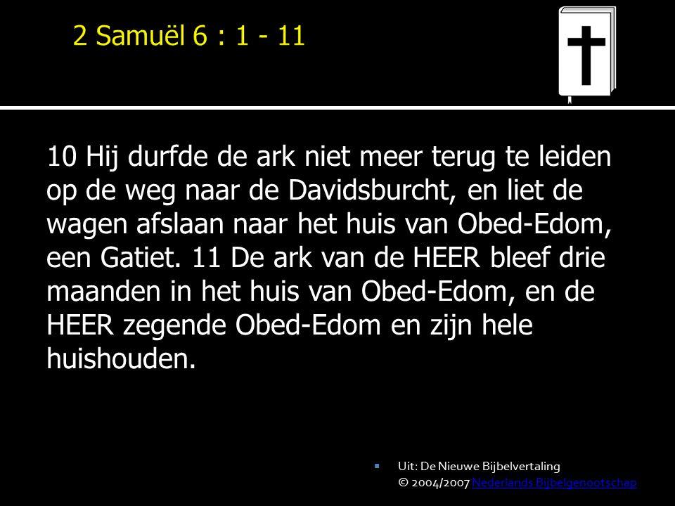 10 Hij durfde de ark niet meer terug te leiden op de weg naar de Davidsburcht, en liet de wagen afslaan naar het huis van Obed-Edom, een Gatiet. 11 De