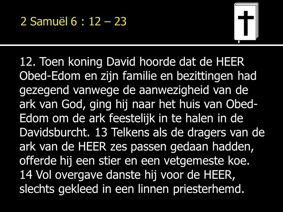 12. Toen koning David hoorde dat de HEER Obed-Edom en zijn familie en bezittingen had gezegend vanwege de aanwezigheid van de ark van God, ging hij na