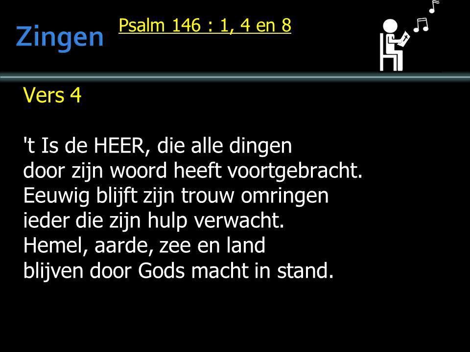 Psalm 146 : 1, 4 en 8 Vers 4 't Is de HEER, die alle dingen door zijn woord heeft voortgebracht. Eeuwig blijft zijn trouw omringen ieder die zijn hulp
