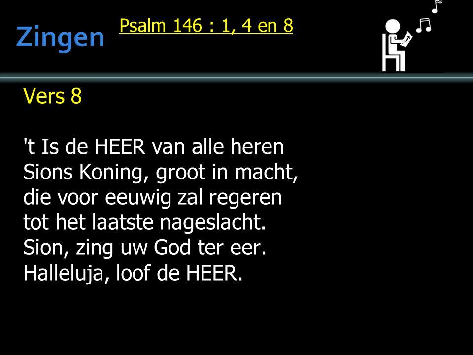 Psalm 146 : 1, 4 en 8 Vers 8 't Is de HEER van alle heren Sions Koning, groot in macht, die voor eeuwig zal regeren tot het laatste nageslacht. Sion,