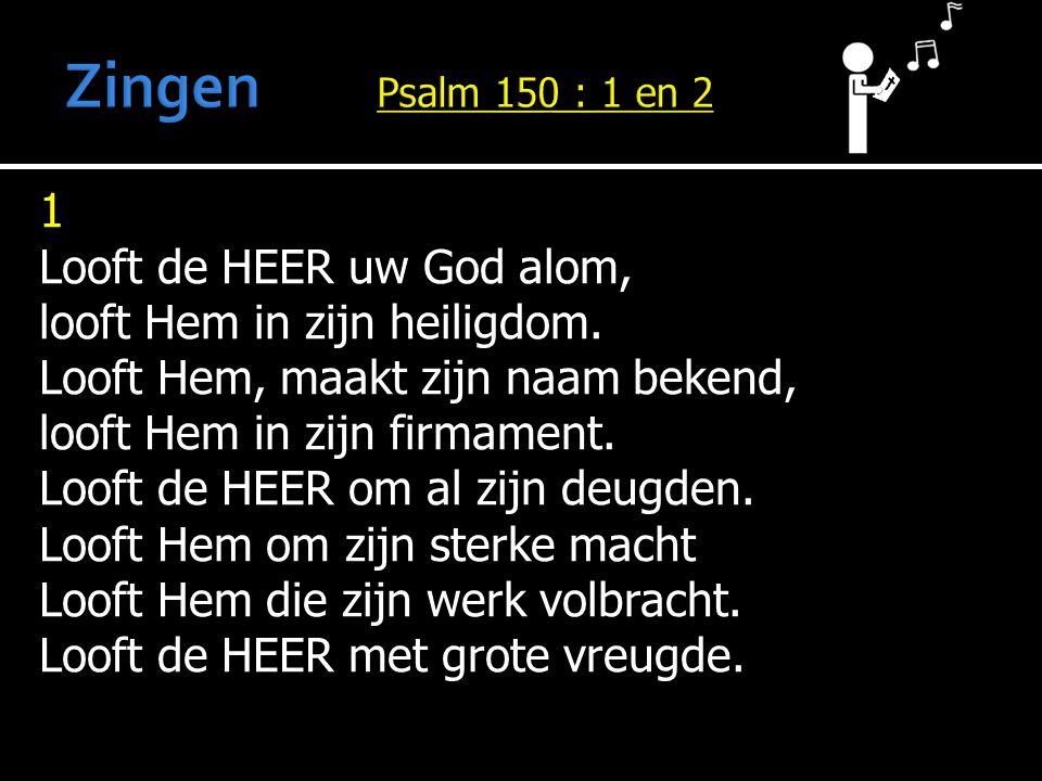 1 Looft de HEER uw God alom, looft Hem in zijn heiligdom. Looft Hem, maakt zijn naam bekend, looft Hem in zijn firmament. Looft de HEER om al zijn deu
