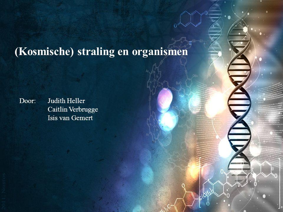 (Kosmische) straling en organismen Door: Judith Heller Caitlin Verbrugge Isis van Gemert