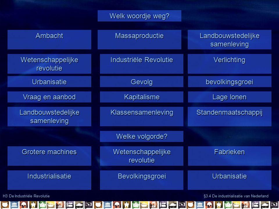 H3 De Industriële Revolutie §3.4 De industrialisatie van Nederland AmbachtMassaproductie Landbouwstedelijke samenleving Welk woordje weg.