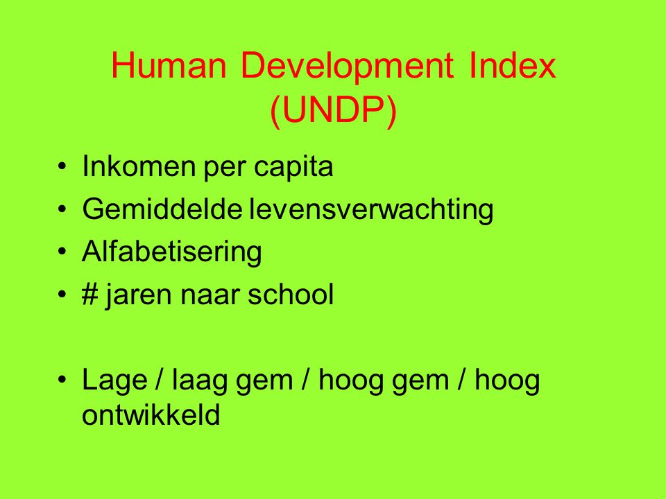 Human Development Index (UNDP) Inkomen per capita Gemiddelde levensverwachting Alfabetisering # jaren naar school Lage / laag gem / hoog gem / hoog ontwikkeld