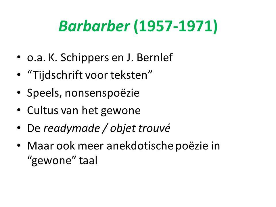 """Barbarber (1957-1971) o.a. K. Schippers en J. Bernlef """"Tijdschrift voor teksten"""" Speels, nonsenspoëzie Cultus van het gewone De readymade / objet trou"""
