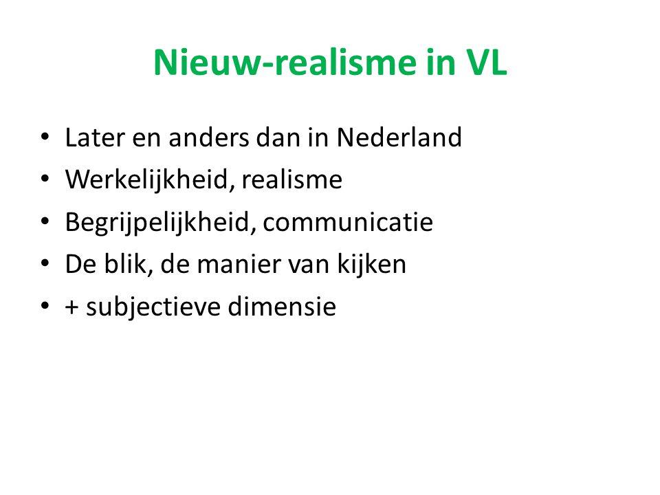 Nieuw-realisme in VL Later en anders dan in Nederland Werkelijkheid, realisme Begrijpelijkheid, communicatie De blik, de manier van kijken + subjectie
