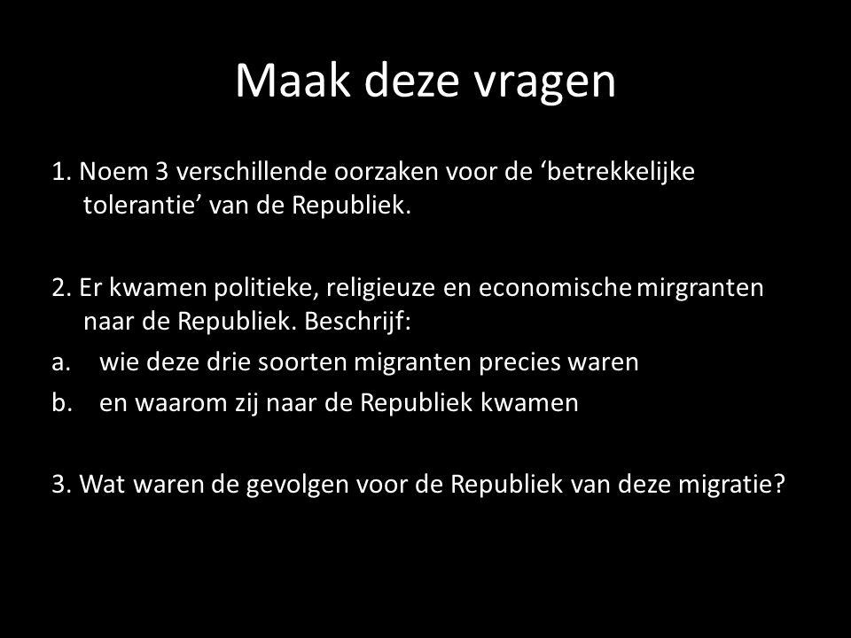 Maak deze vragen 1. Noem 3 verschillende oorzaken voor de 'betrekkelijke tolerantie' van de Republiek. 2. Er kwamen politieke, religieuze en economisc