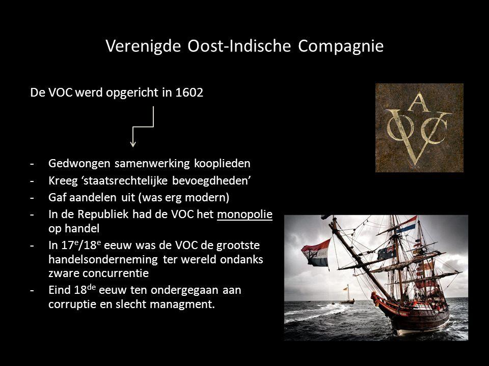 Verenigde Oost-Indische Compagnie De VOC werd opgericht in 1602 -Gedwongen samenwerking kooplieden -Kreeg 'staatsrechtelijke bevoegdheden' -Gaf aandelen uit (was erg modern) -In de Republiek had de VOC het monopolie op handel -In 17 e /18 e eeuw was de VOC de grootste handelsonderneming ter wereld ondanks zware concurrentie -Eind 18 de eeuw ten ondergegaan aan corruptie en slecht managment.