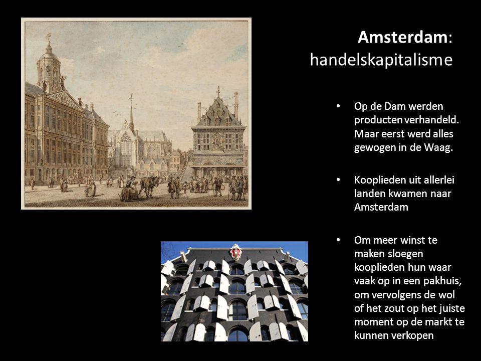 Amsterdam: handelskapitalisme Op de Dam werden producten verhandeld. Maar eerst werd alles gewogen in de Waag. Kooplieden uit allerlei landen kwamen n