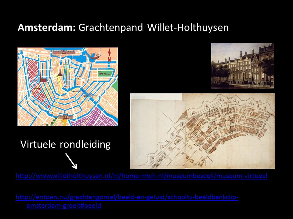 Amsterdam: Grachtenpand Willet-Holthuysen http://www.willetholthuysen.nl/nl/home-mwh-nl/museumbezoek/museum-virtueel http://entoen.nu/grachtengordel/beeld-en-geluid/schooltv-beeldbankclip- amsterdam-groeit#beeld Virtuele rondleiding