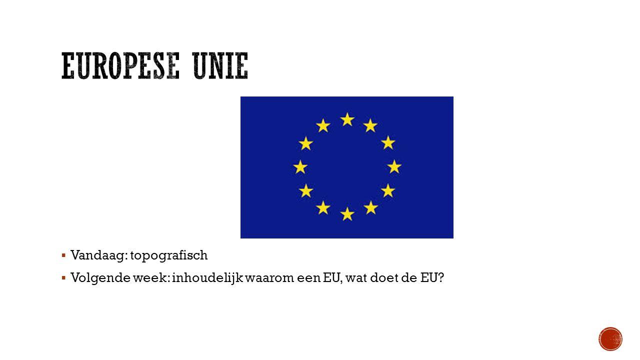  Vandaag: topografisch  Volgende week: inhoudelijk waarom een EU, wat doet de EU?