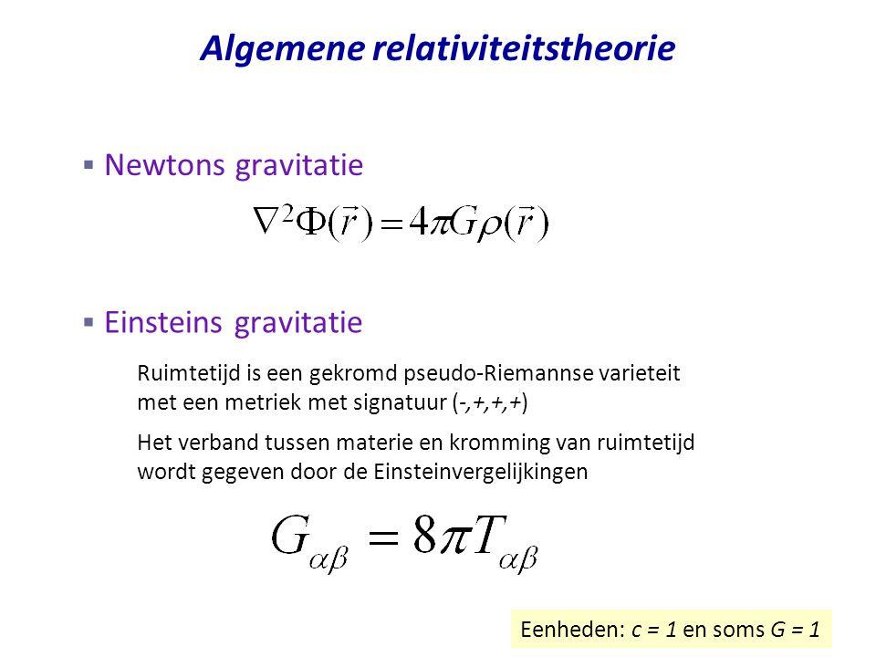 Algemene relativiteitstheorie  Einsteins gravitatie – Ruimtetijd is een gekromd pseudo-Riemannse varieteit met een metriek met signatuur (-,+,+,+) – Het verband tussen materie en kromming van ruimtetijd wordt gegeven door de Einsteinvergelijkingen Eenheden: c = 1 en soms G = 1  Newtons gravitatie