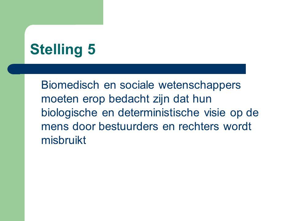 Stelling 5 Biomedisch en sociale wetenschappers moeten erop bedacht zijn dat hun biologische en deterministische visie op de mens door bestuurders en rechters wordt misbruikt