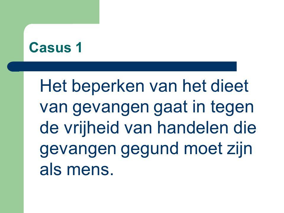 Casus 1 Het beperken van het dieet van gevangen gaat in tegen de vrijheid van handelen die gevangen gegund moet zijn als mens.