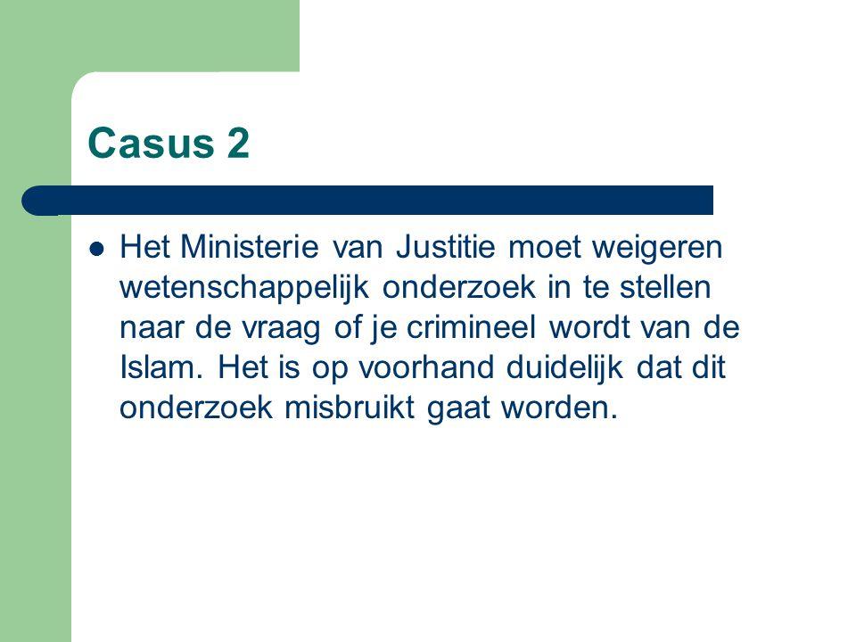 Casus 2 Het Ministerie van Justitie moet weigeren wetenschappelijk onderzoek in te stellen naar de vraag of je crimineel wordt van de Islam. Het is op