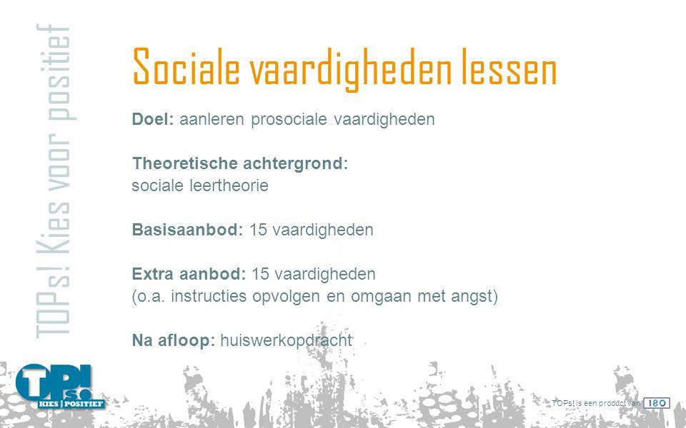 TOPs! is een product van Sociale vaardigheden lessen TOPs! Kies voor positief Doel: aanleren prosociale vaardigheden Theoretische achtergrond: sociale