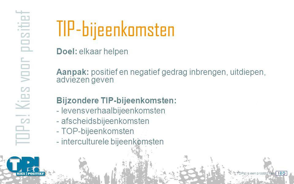 TOPs! is een product van TIP-bijeenkomsten TOPs! Kies voor positief Doel: elkaar helpen Aanpak: positief en negatief gedrag inbrengen, uitdiepen, advi