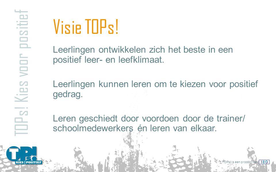 TOPs! is een product van Visie TOPs! TOPs! Kies voor positief Leerlingen ontwikkelen zich het beste in een positief leer- en leefklimaat. Leerlingen k
