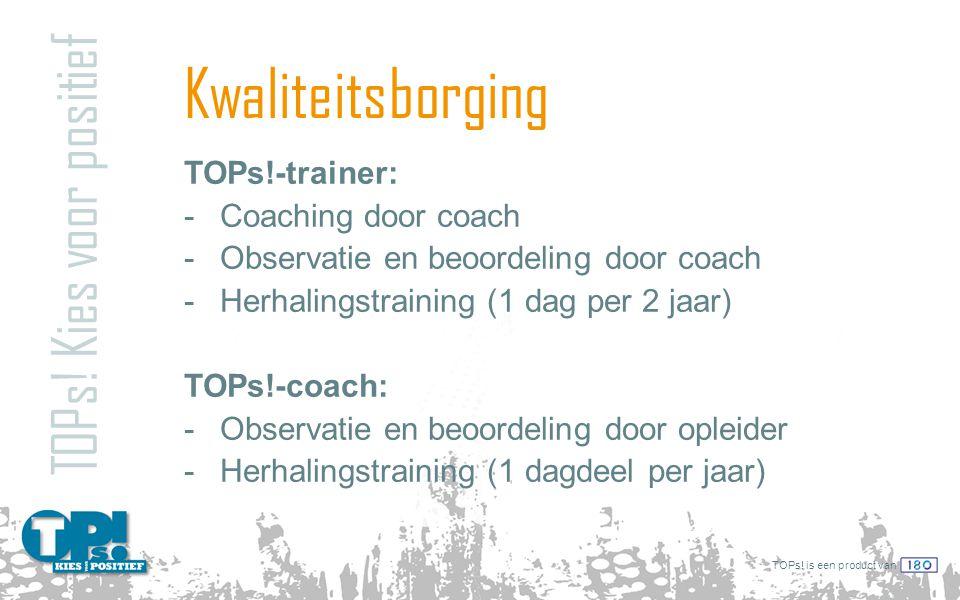 TOPs! is een product van Kwaliteitsborging TOPs! Kies voor positief TOPs!-trainer: -Coaching door coach -Observatie en beoordeling door coach -Herhali