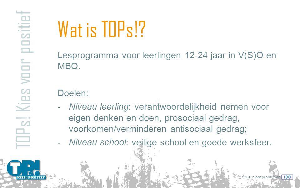 TOPs! is een product van Wat is TOPs!? TOPs! Kies voor positief Lesprogramma voor leerlingen 12-24 jaar in V(S)O en MBO. Doelen: -Niveau leerling: ver