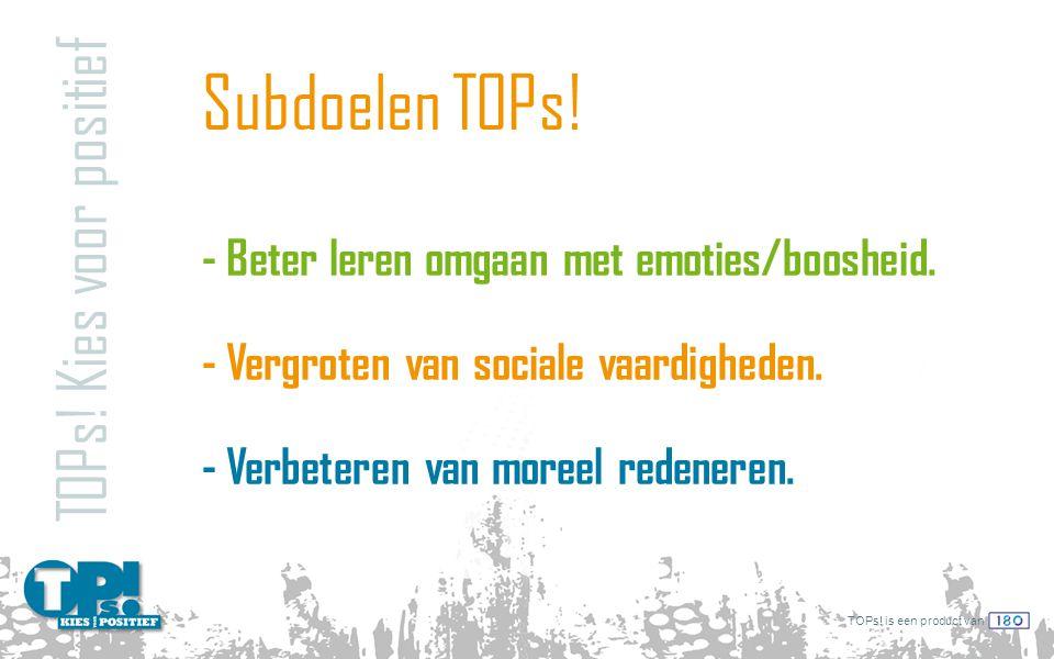 TOPs! is een product van Subdoelen TOPs! TOPs! Kies voor positief - Beter leren omgaan met emoties/boosheid. - Vergroten van sociale vaardigheden. - V