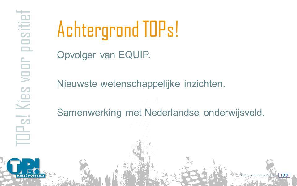 TOPs! is een product van Achtergrond TOPs! Opvolger van EQUIP. Nieuwste wetenschappelijke inzichten. Samenwerking met Nederlandse onderwijsveld. TOPs!